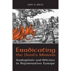 Eradicating the Devil's Minions, Anabaptists and Witches in Reformation Europe, 1535-1600 by Gary K. Waite, 9781442610323.