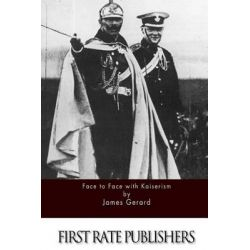 Face to Face with Kaiserism by James Gerard, 9781511620949.