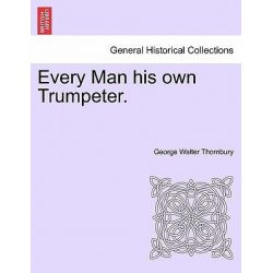 Every Man His Own Trumpeter. by George Walter Thornbury, 9781241400774.