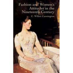 Fashion and Women's Attitudes in the Nineteenth Century, Dover Fashion and Costumes by C. Willett Cunnington, 9780486431901.