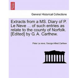 Extracts from a Ms. Diary of P. Le Neve ... of Such Entries as Relate to the County of Norfolk. [Edited] by G. A. Carthew. by Peter Le Neve, 9781241413880.