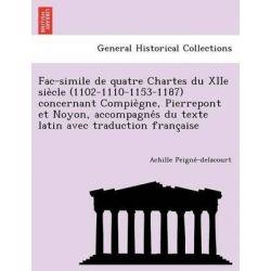 Fac-Simile de Quatre Chartes Du Xiie Sie Cle (1102-1110-1153-1187) Concernant Compie Gne, Pierrepont Et Noyon, Accompagn