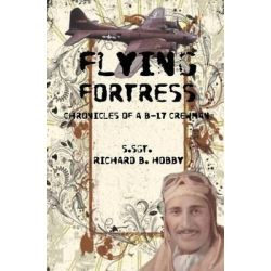 Flying Fortress, Chronicles of A B-17 Crewman by Richard B Hobby, 9781514241929.