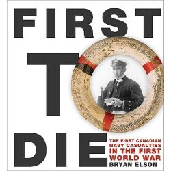 First to Die, The First Canadian Navy Casualties in the First World War by Bryan Elson, 9780887809132.