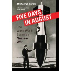 Five Days in August, How World War II Became a Nuclear War by Michael D. Gordin, 9780691168432.