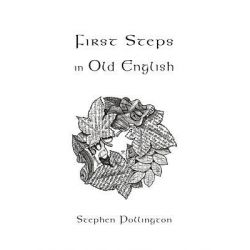 First Steps in Old English, An Easy to Follow Language Course for the Beginner by Stephen Pollington, 9781898281382.
