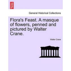 Flora's Feast. a Masque of Flowers, Penned and Pictured by Walter Crane. by Walter Crane, 9781241134181.