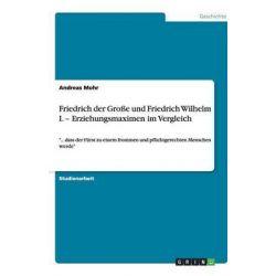 Friedrich Der Grosse Und Friedrich Wilhelm I. - Erziehungsmaximen Im Vergleich by Andreas Mohr, 9783640868087.