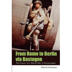 From Rome to Berlin Via Bastogne, The Travel of a World War II Paratrooper by Merle W MC Morrow, 9781439215555.