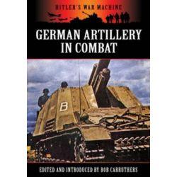 German Artillery in Combat, Hitler's War Machine by Bob Carruthers, 9781781591338.