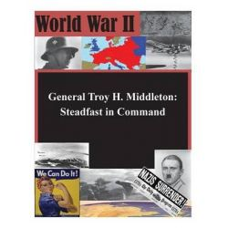 General Troy H. Middleton, Steadfast in Command by U S Command and General Staff College, 9781500770945.