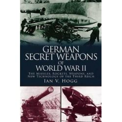 German Secret Weapons of the Second World War, The Missiles, Rockets, Weapons, and New Technology of the Third Reich by Ian V Hogg, 9781510703599.