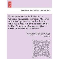 Frontie Res Entre Le Bre Sil Et La Guyane Franc Aise. Me Moire (Second Me Moire) Pre Sente Par Les E Tats Unis Du Bre Si