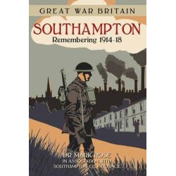 Great War Britain Southampton, Remembering 1914-18 by Mark Rose, 9780750960540.