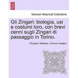 Gli Zingari, Biologia, Usi E Costumi Loro, Con Brevi Cenni Sugli Zingari Di Passaggio in Torino. by A Eugenio Milanesio, 9781241571443.