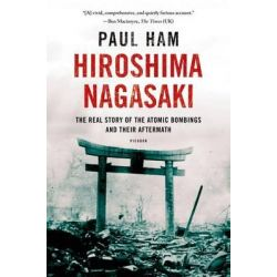 Hiroshima Nagasaki, The Real Story of the Atomic Bombings and Their Aftermath by Paul Ham, 9781250070050.