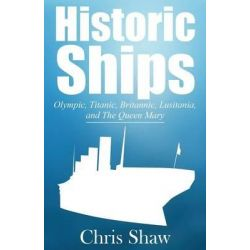 Historic Ships, Olympic, Titanic, Britannic, Lusitania, and the Queen Mary by Chris Shaw, 9781630043780.