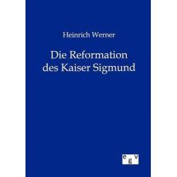 Heinrich Werner Die Reformation Des Kaiser Sigmund by Heinrich Werner, 9783863828400.