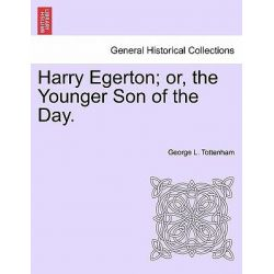 Harry Egerton; Or, the Younger Son of the Day. by George L Tottenham, 9781241582289.
