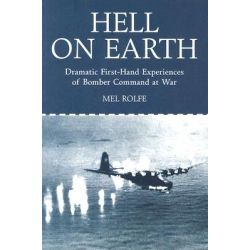 Hell on Earth : Dramatic First-Hand Experiences of Bomber Command at War, Dramatic First-Hand Experiences of Bomber Command at War by Mel Rolfe, 9781902304953.