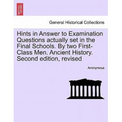 Hints in Answer to Examination Questions Actually Set in the Final Schools. by Two First-Class Men. Ancient History. Second Edition, Revised by Anonymous, 9781241378332.