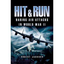 Hit and Run, Daring Air Attacks in World War II by Robert Jackson, 9781844151622.