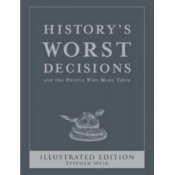 History's Worst Decisions Illustrated Edition, History's Greatest and Worst Series by Stephen Weir, 9781741960518.