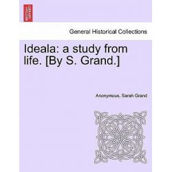 Ideala, A Study from Life. [By S. Grand.] by Anonymous, 9781241401108.