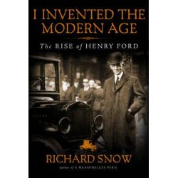 I Invented the Modern Age, The Rise of Henry Ford by Richard Snow, 9781451645576.