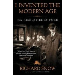 I Invented the Modern Age, The Rise of Henry Ford by Richard F. Snow, 9781451645583.