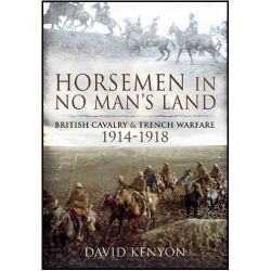 Horsemen in No Man's Land, British Cavalry and Trench Warfare 1914-1918 by David Kenyon, 9781848843646.