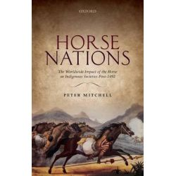Horse Nations, The Worldwide Impact of the Horse on Indigenous Societies Post-1492 by Peter Mitchell, 9780198703839.