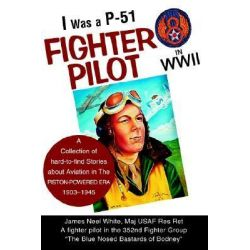 I Was a P-51 Fighter Pilot in WWII, A Collection of Hard-To-Find Stories about Aviation in the Piston-Powered Era 1903-1945 by James Neel White, 9780595282357.