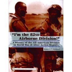 I'm the 82nd Airborne Division, A History of the All American Division in World War II After Action Reports by Robert P. Anzuoni, 9780764323478.