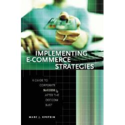 Implementing E-Commerce Strategies, A Guide to Corporate Success After the Dot.Com Bust by Mark J. Epstein, 9780275984632.