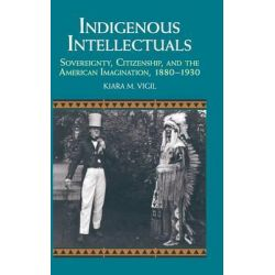 Indigenous Intellectuals, Sovereignty, Citizenship, and the American Imagination, 1880-1930 by Kiara M. Vigil, 9781107070813.