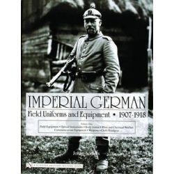 Imperial German Field Uniforms and Equipment 1907 - 1918: Volume I, Field Equipment, Optical Instruments, Body Armor, Mi