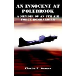 Innocent at Polebrook, A Memoir of an 8th Air Force Bombardier by Charles N. Stevens, 9781414045634.