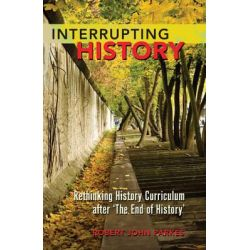 Interrupting History, Rethinking History Curriculum After 'the End of History' by Robert John Parkes, 9781433112409.
