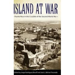 Island at War, Puerto Rico in the Crucible of the Second World War by Jorge Rodriguez Beruff, 9781628461640.