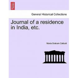 Journal of a Residence in India, Etc. by Maria Graham Callcott, 9781240907304.
