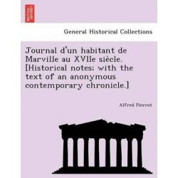 Journal D'Un Habitant de Marville Au Xviie Sie Cle. [Historical Notes; With the Text of an Anonymous Contemporary Chronicle.] by Alfred Pierrot, 9781241794163.