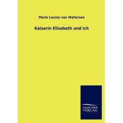Kaiserin Elisabeth Und Ich by Marie Louise Von Wallersee, 9783846015520.