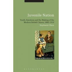 Juvenile Nation, Youth, Emotions and the Making of the Modern British Citizen, 1880-1914 by Stephanie Olsen, 9781780936956.