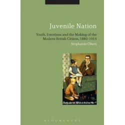 Juvenile Nation, Youth, Emotions and the Making of the Modern British Citizen, 1880-1914 by Stephanie Olsen, 9781474247948.