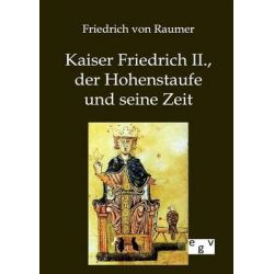 Kaiser Friedrich II., Der Hohenstaufe Und Seine Zeit by Friedrich Von Raumer, 9783863827137.