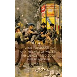 Juvenile Delinquency and the Limits of Western Influence, 1850-2000, Palgrave Studies in the History of Childhood by Heather Ellis, 9781137349514.