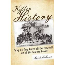 Killer History, Why Do They Leave All the Fun Stuff Out of the History Books by Marek McKenna, 9780985048204.