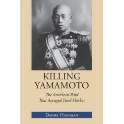 Killing Yamamoto, The American Raid That Avenged Pearl Harbor by Daniel Haulman, 9781603063876.
