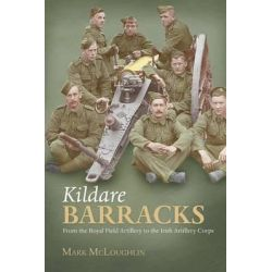 Kildare Barracks, From the Royal Field Artillery to the Irish Artillery Corps by Mark McLaughlin, 9781908928474.